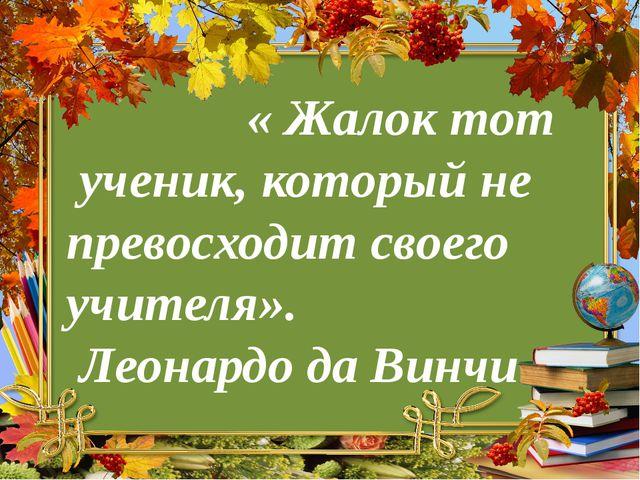 « Жалок тот ученик, который не превосходит своего учителя». Леонардо да Винчи