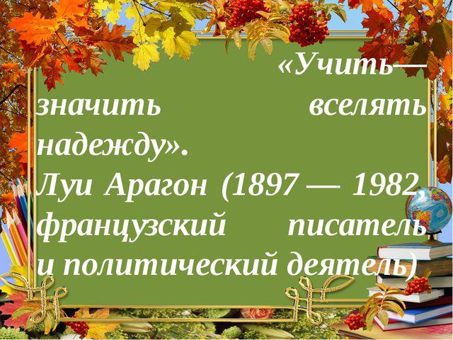 Учить— значить вселять надежду Луи Арагон (1897— 1982, французский писатель...
