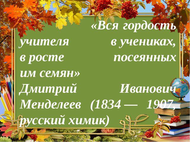 «Вся гордость учителя вучениках, вросте посеянных имсемян» Дмитрий Иванов...