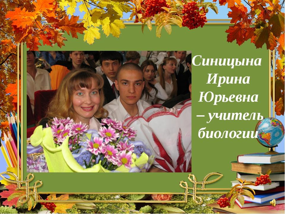 Синицына Ирина Юрьевна – учитель биологии