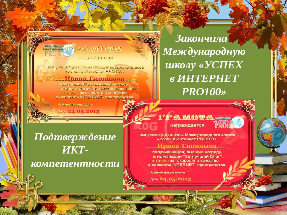 Закончила Международную школу «УСПЕХ в ИНТЕРНЕТ PRO100» Подтверждение ИКТ-ком...