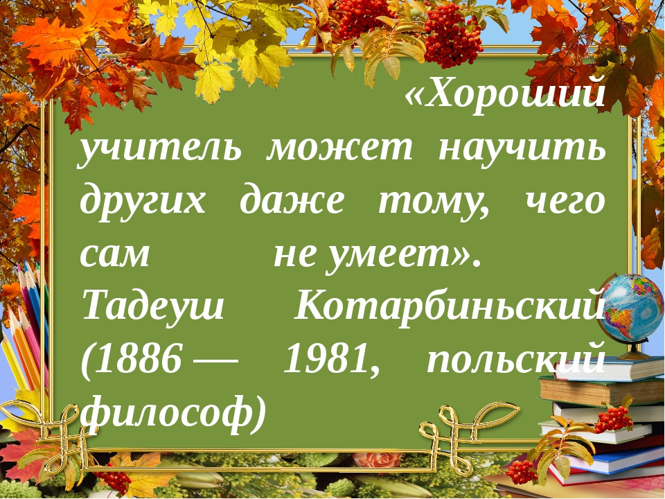 «Хороший учитель может научить других даже тому, чего сам неумеет». Тадеуш...