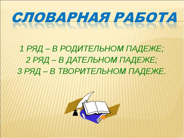 1 РЯД – В РОДИТЕЛЬНОМ ПАДЕЖЕ; 2 РЯД – В ДАТЕЛЬНОМ ПАДЕЖЕ; 3 РЯД – В ТВОРИТЕЛЬ...