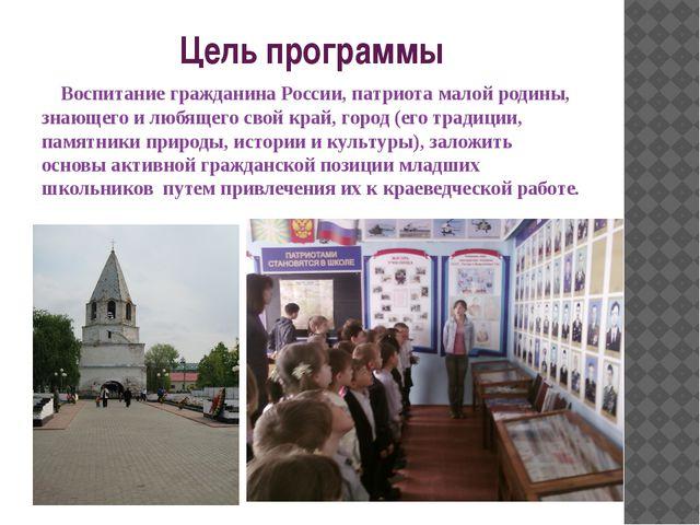 Цель программы    Воспитание гражданина России, патриота малой родины, знающ...