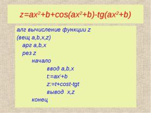 z=ax2+b+cos(ax2+b)-tg(ax2+b) алг вычисление функции z (вещ a,b,x,z) арг a,b,