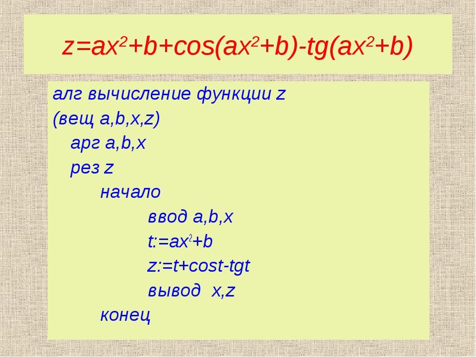 z=ax2+b+cos(ax2+b)-tg(ax2+b) алг вычисление функции z (вещ a,b,x,z) арг a,b,...