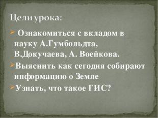 Ознакомиться с вкладом в науку А.Гумбольдта, В.Докучаева, А. Воейкова. Выясн