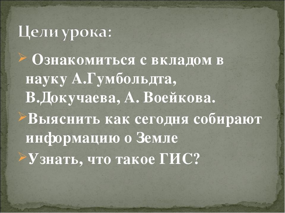 Ознакомиться с вкладом в науку А.Гумбольдта, В.Докучаева, А. Воейкова. Выясн...