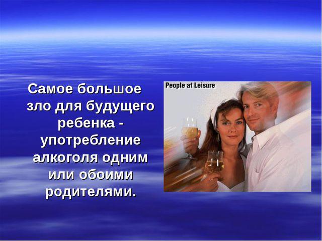 Самое большое зло для будущего ребенка - употребление алкоголя одним или обо...