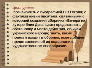 Цель урока: познакомить с биографией Н.В.Гоголя; с фактами жизни писателя, св