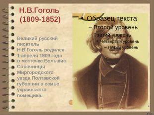 Н.В.Гоголь (1809-1852) Великий русский писатель Н.В.Гоголь родился 1 апреля 1