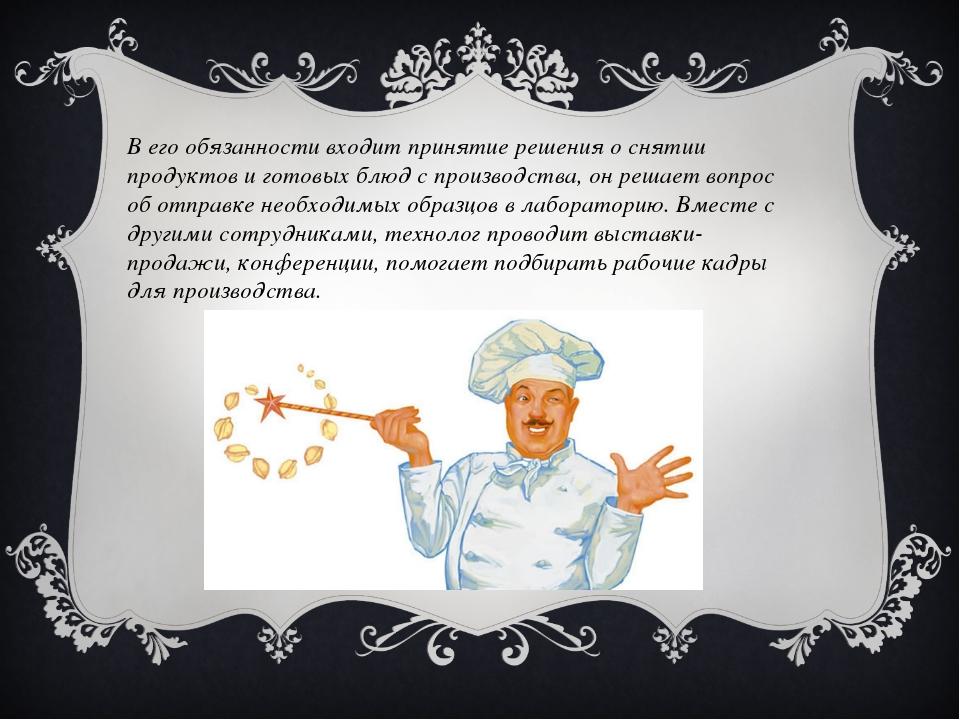 В его обязанности входит принятие решения о снятии продуктов и готовых блюд с...