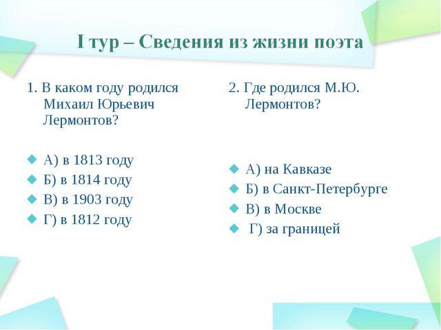 1. В каком году родился Михаил Юрьевич Лермонтов? А) в 1813 году Б) в 1814 го...