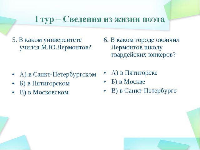 5. В каком университете учился М.Ю.Лермонтов? А) в Санкт-Петербургском Б) в П...