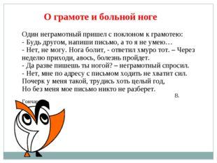 О грамоте и больной ноге Один неграмотный пришел с поклоном к грамотею: - Буд