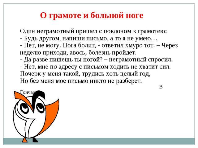 О грамоте и больной ноге Один неграмотный пришел с поклоном к грамотею: - Буд...