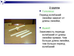 2 группа Гипотеза: Период колебаний линейки зависит от длины линейки. Вывод:
