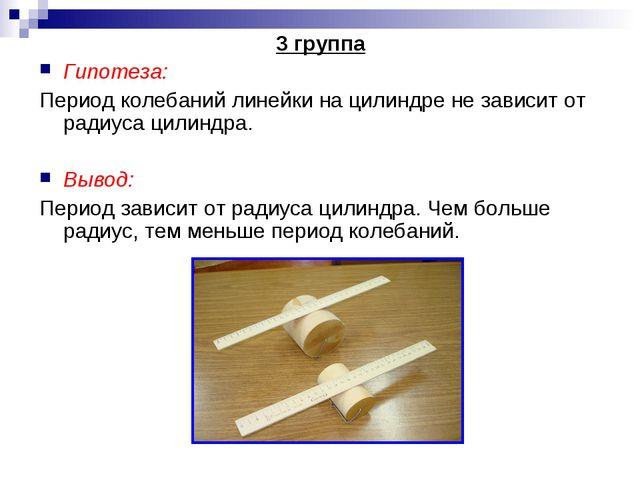3 группа Гипотеза: Период колебаний линейки на цилиндре не зависит от радиуса...