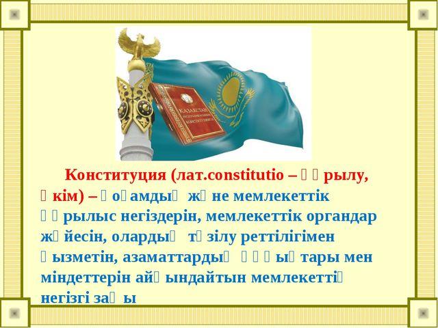 Конституция (лат.constitutio – құрылу, өкім) – қоғамдық және мемлекеттік құр...