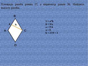 Площадь ромба равна 27, а периметр равен 36. Найдите высоту ромба. S = a*h h