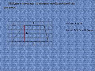 Найдите площадь трапеции, изображённой на рисунке. S = ½ (a + b) *h a b h S =