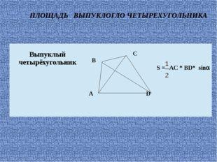 ПЛОЩАДЬ ВЫПУКЛОГЛО ЧЕТЫРЕХУГОЛЬНИКА Выпуклый четырёхугольник C B AD S =AC*BD*