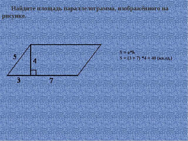 Найдите площадь параллелограмма, изображённого на рисунке. S = a*h S = (3 + 7...