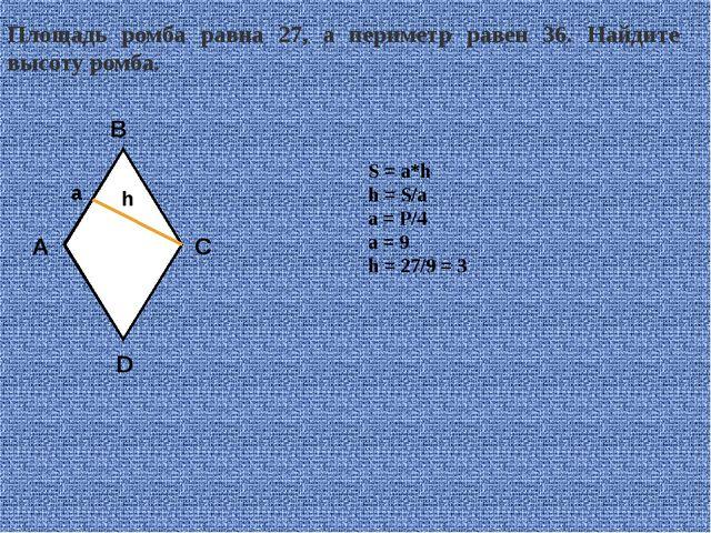 Площадь ромба равна 27, а периметр равен 36. Найдите высоту ромба. S = a*h h...