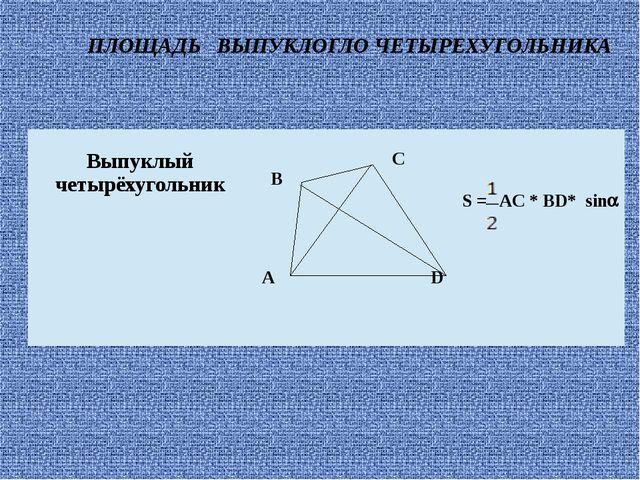 ПЛОЩАДЬ ВЫПУКЛОГЛО ЧЕТЫРЕХУГОЛЬНИКА Выпуклый четырёхугольник C B AD S =AC*BD*...