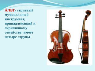 АЛЬТ- струнный музыкальный инструмент, принадлежащий к скрипичному семейству;