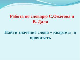 Работа по словарю С.Ожегова и В. Даля Найти значение слова « квартет» и проч