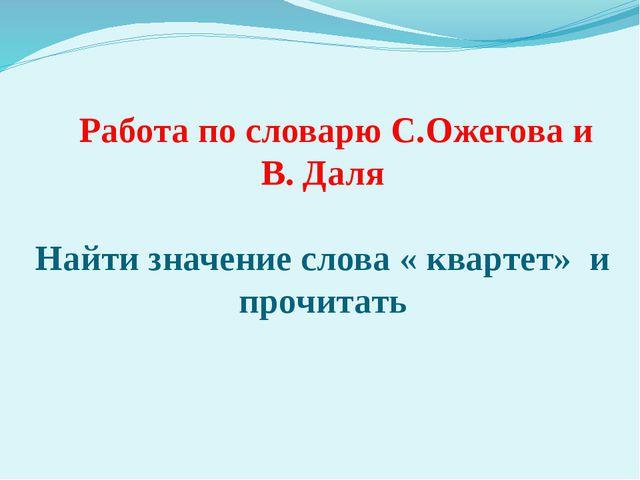 Работа по словарю С.Ожегова и В. Даля Найти значение слова « квартет» и проч...