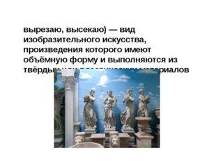 Скульпту́ра (лат. sculptura, от sculpo — вырезаю, высекаю) — вид изобразитель