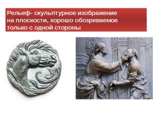 Рельеф- скульптурное изображение на плоскости, хорошо обозреваемое только с о