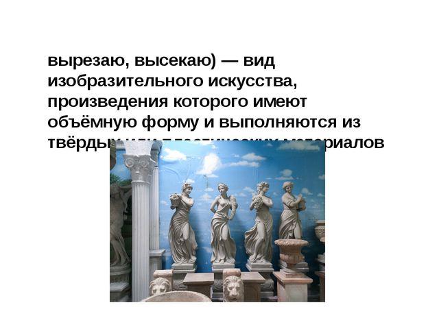 Скульпту́ра (лат. sculptura, от sculpo — вырезаю, высекаю) — вид изобразитель...