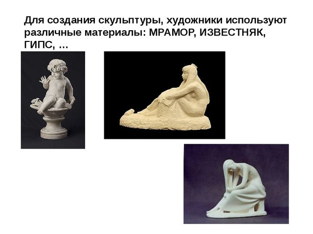 Для создания скульптуры, художники используют различные материалы: МРАМОР, ИЗ...