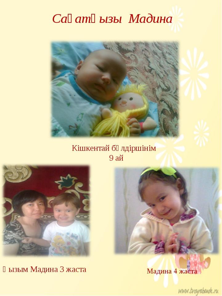 Сағатқызы Мадина Кішкентай бүлдіршінім 9 ай Қызым Мадина 3 жаста Мадина 4 жаста