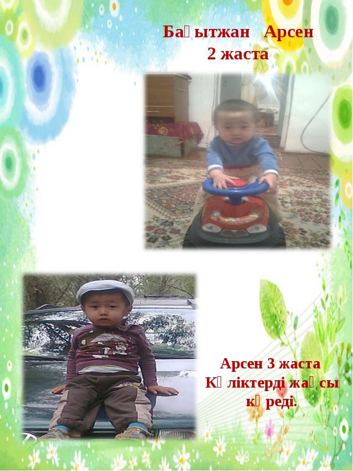 Бағытжан Арсен 2 жаста Арсен 3 жаста Көліктерді жақсы көреді.
