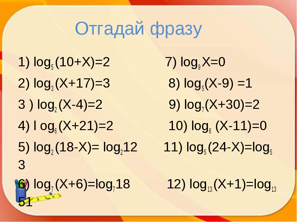 Отгадай фразу 1) log5 (10+X)=2 7) log9 X=0 2) log3 (X+17)=3 8) log5(X-9) =1 3...