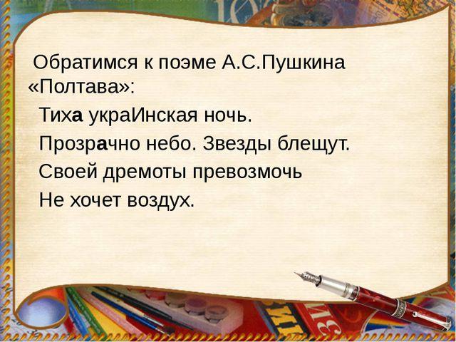 Обратимся к поэме А.С.Пушкина «Полтава»: Тиха украИнская ночь. Прозрачно неб...