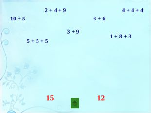 10 + 5 2 + 4 + 9 5 + 5 + 5 1 + 8 + 3 3 + 9 6 + 6 4 + 4 + 4 два слагаемых три