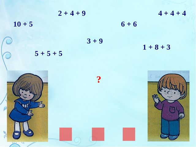 ? 10 + 5 2 + 4 + 9 5 + 5 + 5 1 + 8 + 3 3 + 9 6 + 6 4 + 4 + 4
