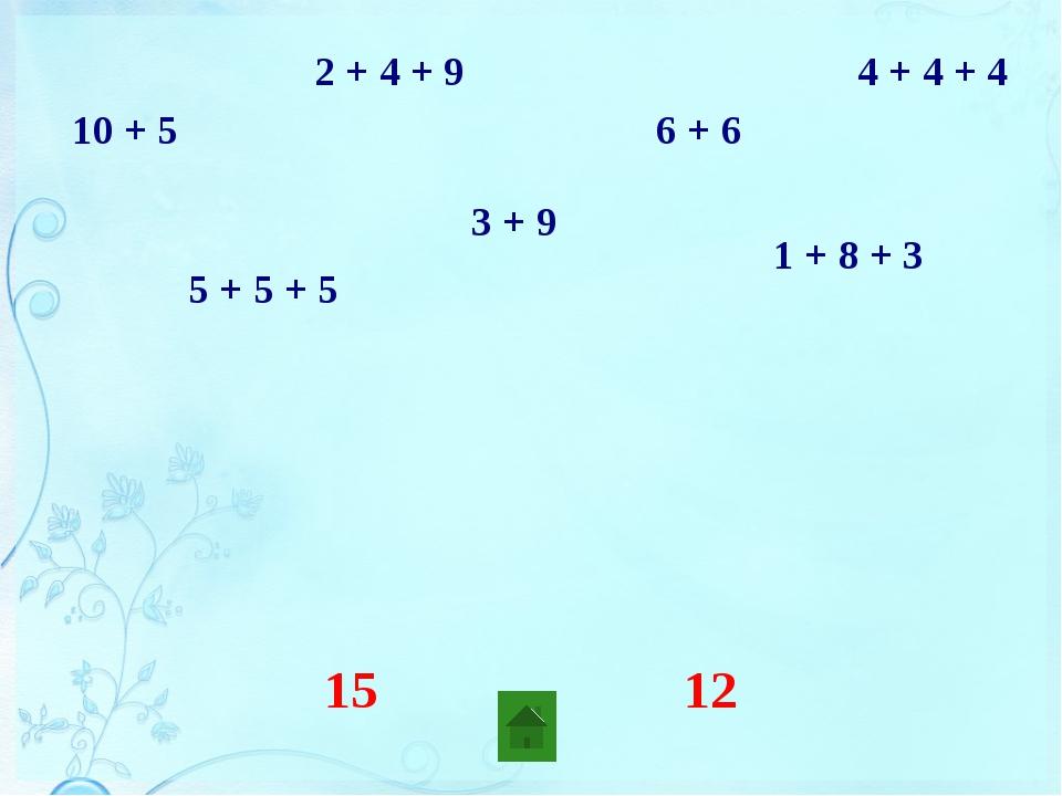 10 + 5 2 + 4 + 9 5 + 5 + 5 1 + 8 + 3 3 + 9 6 + 6 4 + 4 + 4 два слагаемых три...