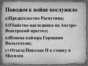 а)Предательство Распутина; б)Убийство наследника на Австро-Венгерский престол