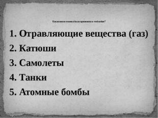 1. Отравляющие вещества (газ) 2. Катюши 3. Самолеты 4. Танки 5. Атомные бомбы