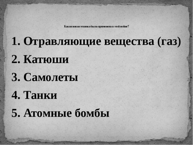 1. Отравляющие вещества (газ) 2. Катюши 3. Самолеты 4. Танки 5. Атомные бомбы...