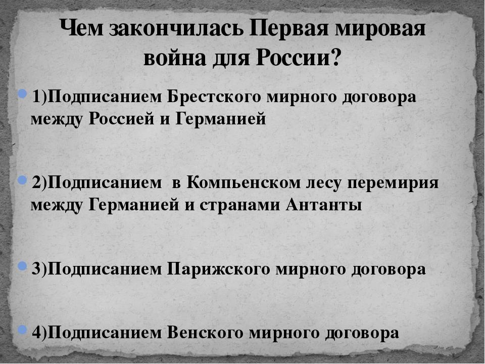 1)Подписанием Брестского мирного договора между Россией и Германией 2)Подписа...
