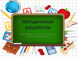 Методическая разработка Учителя физики и математики МБОУ СОШ № 52 Батраковой