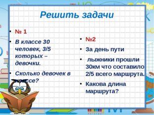 Решить задачи № 1 В классе 30 человек, 3/5 которых – девочки. Сколько девочек
