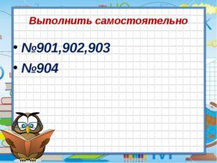 Выполнить самостоятельно №901,902,903 №904